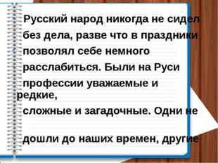Русский народ никогда не сидел без дела, разве что в праздники позволял себе