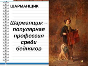 ШАРМАНЩИК Шарманщик – популярная профессия среди бедняков