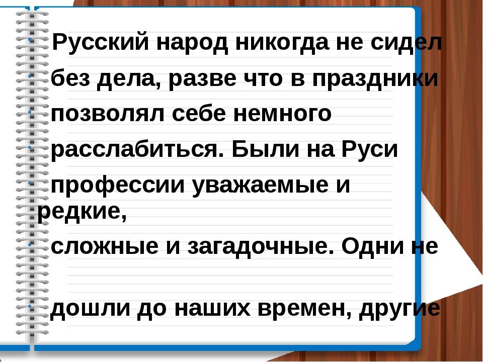 Русский народ никогда не сидел без дела, разве что в праздники позволял себе...