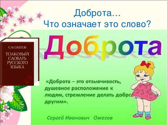Доброта… Что означает это слово? По определению Сергея Ожигова, доброта – это...
