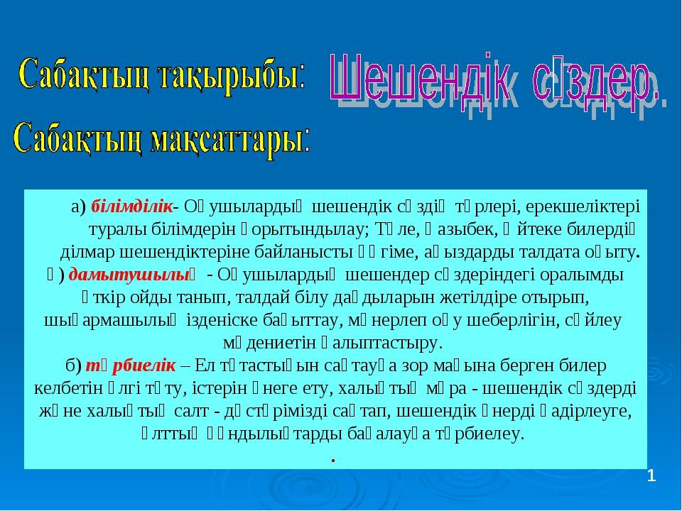 а) білімділік- Оқушылардың шешендік сөздің түрлері, ерекшеліктері туралы біл...