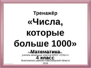 Тренажёр «Числа, которые больше 1000» Математика 4 класс Автор : Фокина Лидия