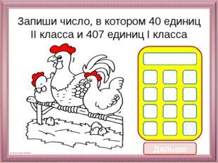 Дальше Запиши число, в котором 40 единиц II класса и 407 единиц I класса 0 1