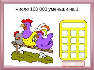Дальше Число 100 000 уменьши на 1 0 1 2 3 5 8 9 * # 9 9 9 7 6 4 9 9