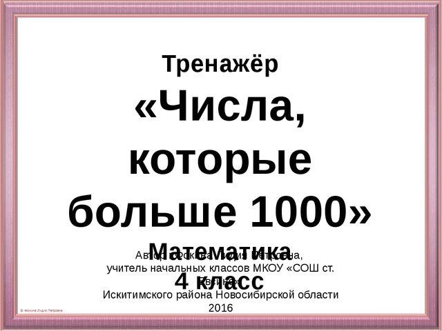 Тренажёр «Числа, которые больше 1000» Математика 4 класс Автор : Фокина Лидия...