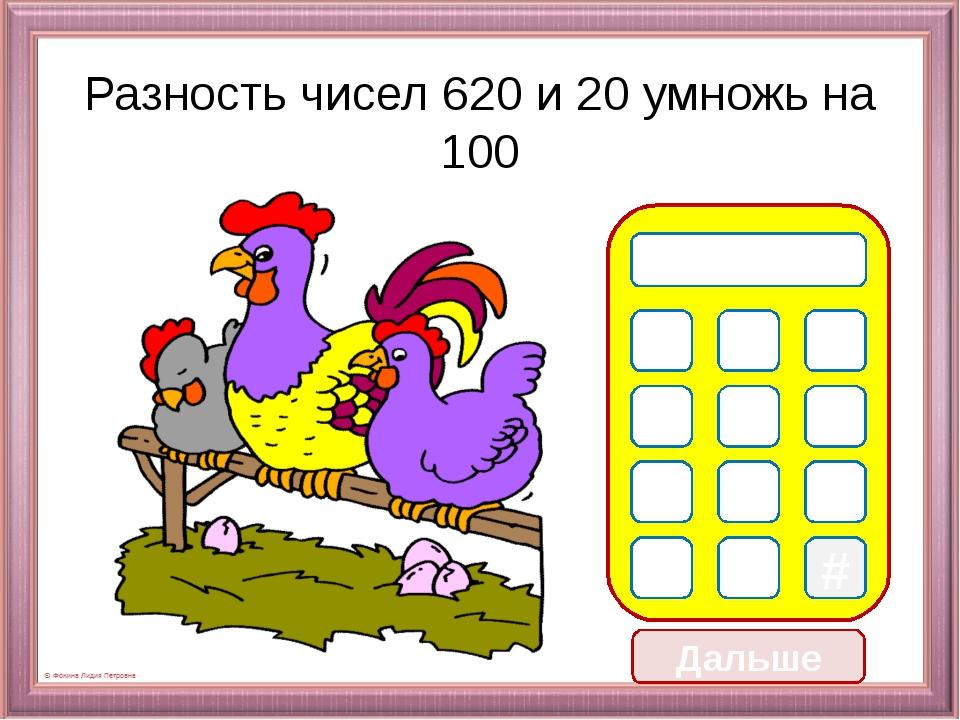 Дальше Разность чисел 620 и 20 умножь на 100 0 1 2 3 5 8 9 * # 6 0 0 7 6 4 0 0