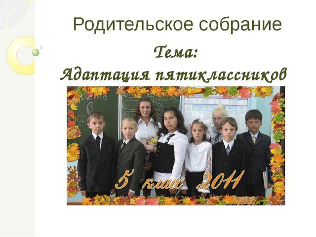 Родительское собрание Тема: Адаптация пятиклассников к новым условиям учебы