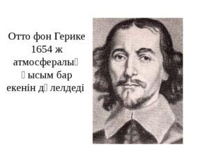 Отто фон Герике 1654 ж атмосфералық қысым бар екенін дәлелдеді