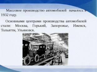 Массовое производство автомобилей началось в 1932 году. Основными центрами п