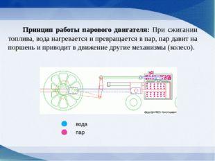 Принцип работы парового двигателя: При сжигании топлива, вода нагревается и