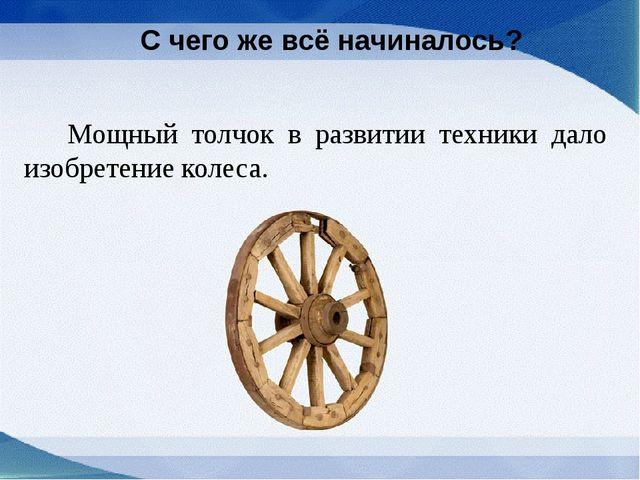 С чего же всё начиналось? Мощный толчок в развитии техники дало изобретение...