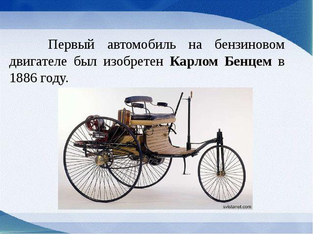 Первый автомобиль на бензиновом двигателе был изобретен Карлом Бенцем в 1886...