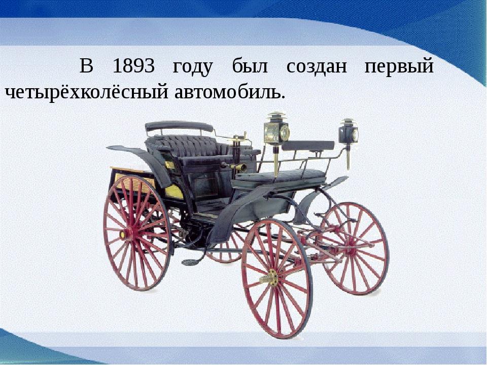 В 1893 году был создан первый четырёхколёсный автомобиль.