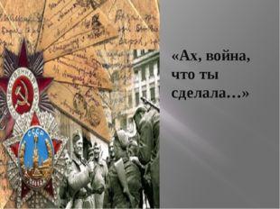 «Ах, война, что ты сделала…»