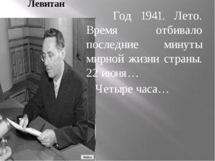 Левитан Год 1941. Лето. Время отбивало последние минуты мирной жизни страны.