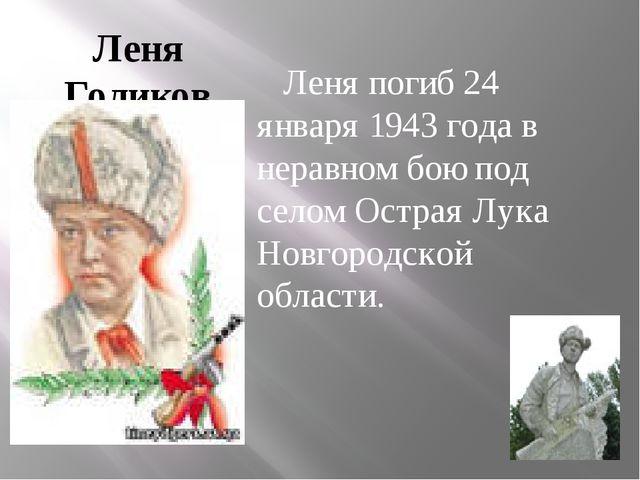 Леня Голиков Леня погиб 24 января 1943 года в неравном бою под селом Острая Л...