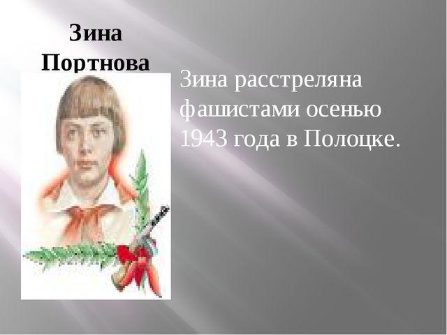 Зина Портнова Зина расстреляна фашистами осенью 1943 года в Полоцке.
