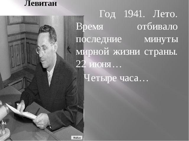 Левитан Год 1941. Лето. Время отбивало последние минуты мирной жизни страны....