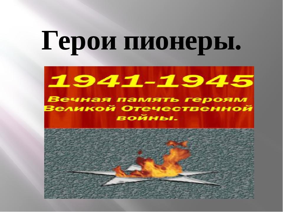 Герои пионеры.