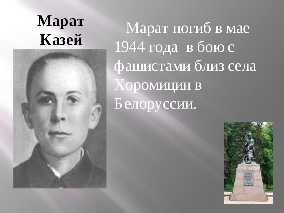 Марат Казей Марат погиб в мае 1944 года в бою с фашистами близ села Хоромицин...