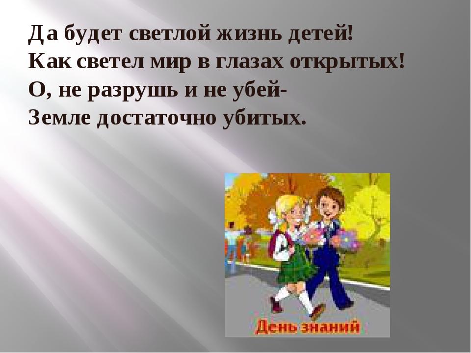 Да будет светлой жизнь детей! Как светел мир в глазах открытых! О, не разрушь...