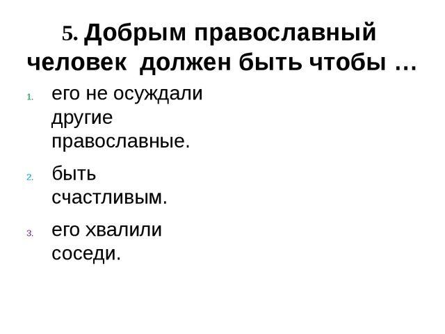 его не осуждали другие православные. быть счастливым. его хвалили соседи. 5....