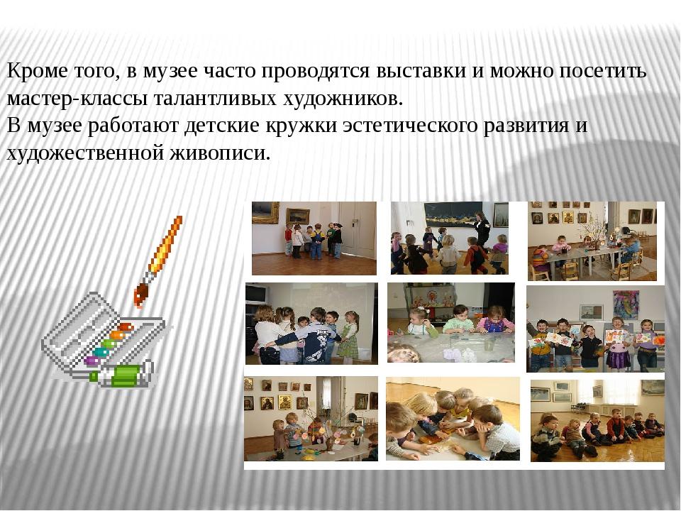 Кроме того, в музее часто проводятся выставки и можно посетить мастер-классы...