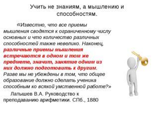 Учить не знаниям, а мышлению и способностям. «Известно, что все приемы мышлен