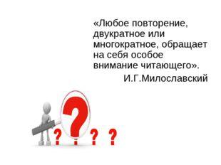 «Любое повторение, двукратное или многократное, обращает на себя особое вним