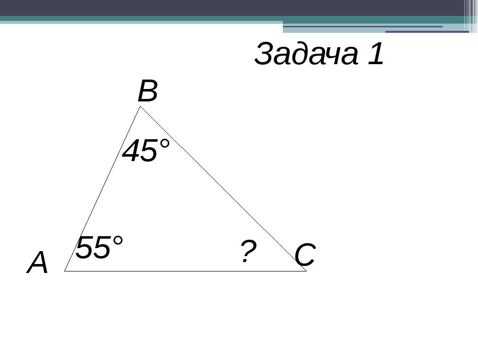 В С А 45° 55° ? Задача 1