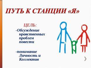 ЦЕЛЬ: -Обсуждение нравственных проблем повести -понимание Личность и Коллектив
