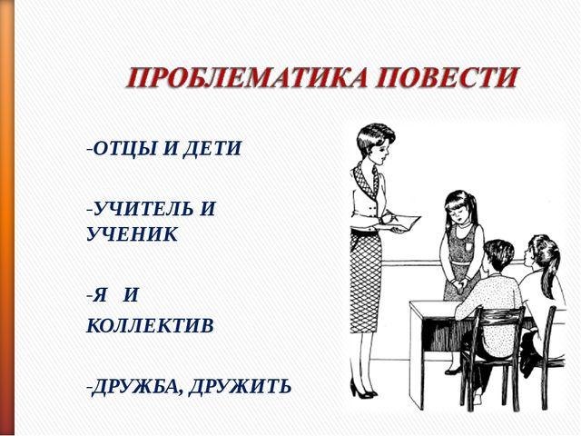 -ОТЦЫ И ДЕТИ -УЧИТЕЛЬ И УЧЕНИК -Я И КОЛЛЕКТИВ -ДРУЖБА, ДРУЖИТЬ