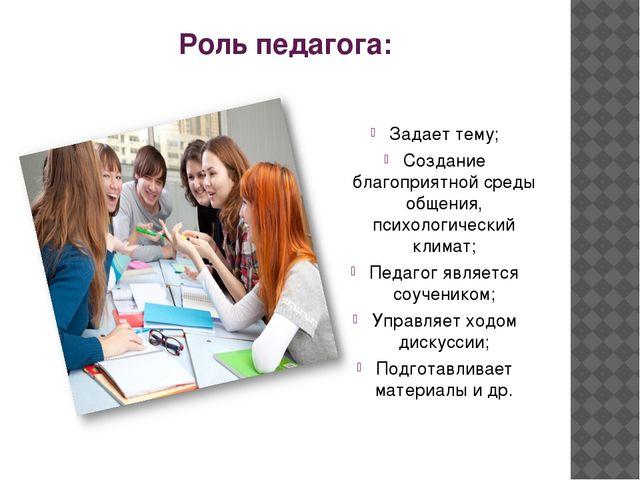 Роль педагога: Задает тему; Создание благоприятной среды общения, психологиче...