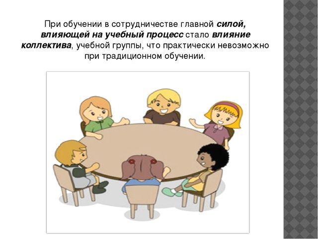 При обучении в сотрудничестве главной силой, влияющей на учебный процесс стал...