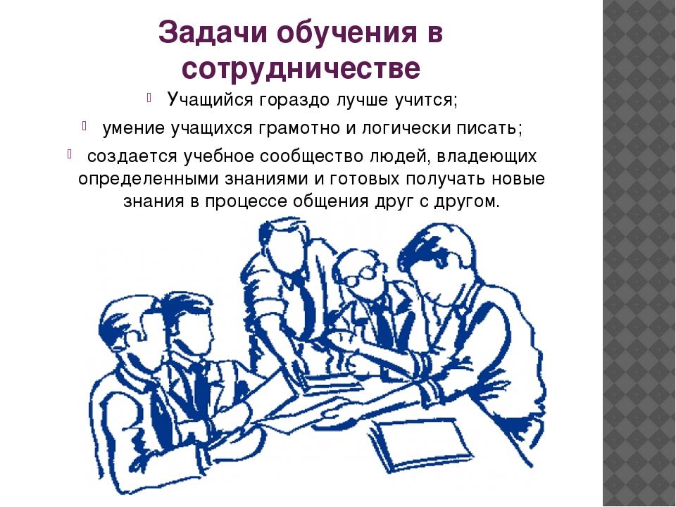 Задачи обучения в сотрудничестве Учащийся гораздо лучше учится; умение учащих...