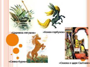 «Царевна-лягушка» «Конек-горбунок» «Сивка-бурка» «Сказка о царе Салтане»