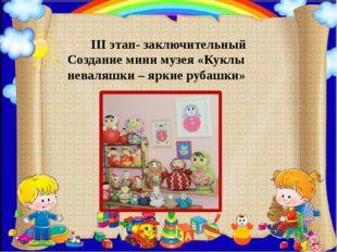 III этап- заключительный Создание мини музея «Куклы неваляшки – яркие рубашк