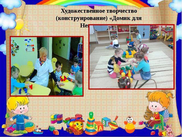 Художественное творчество (конструирование) «Домик для Неваляшки».