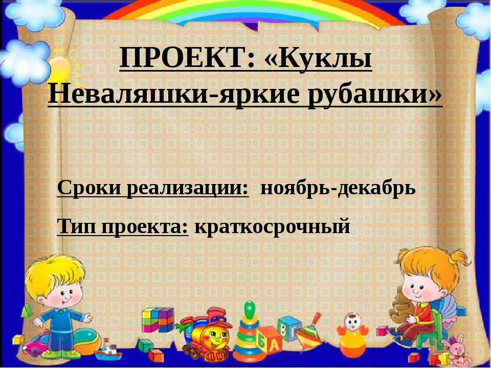 ПРОЕКТ: «Куклы Неваляшки-яркие рубашки» Сроки реализации: ноябрь-декабрь Тип...