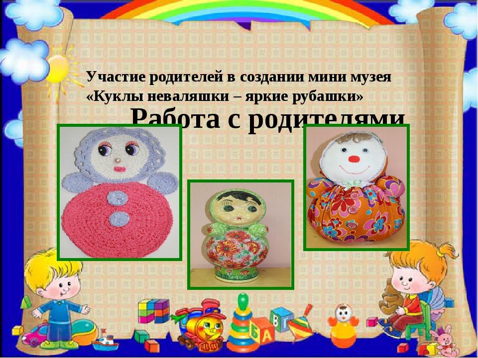 Работа с родителями Участие родителей в создании мини музея «Куклы неваляшки...