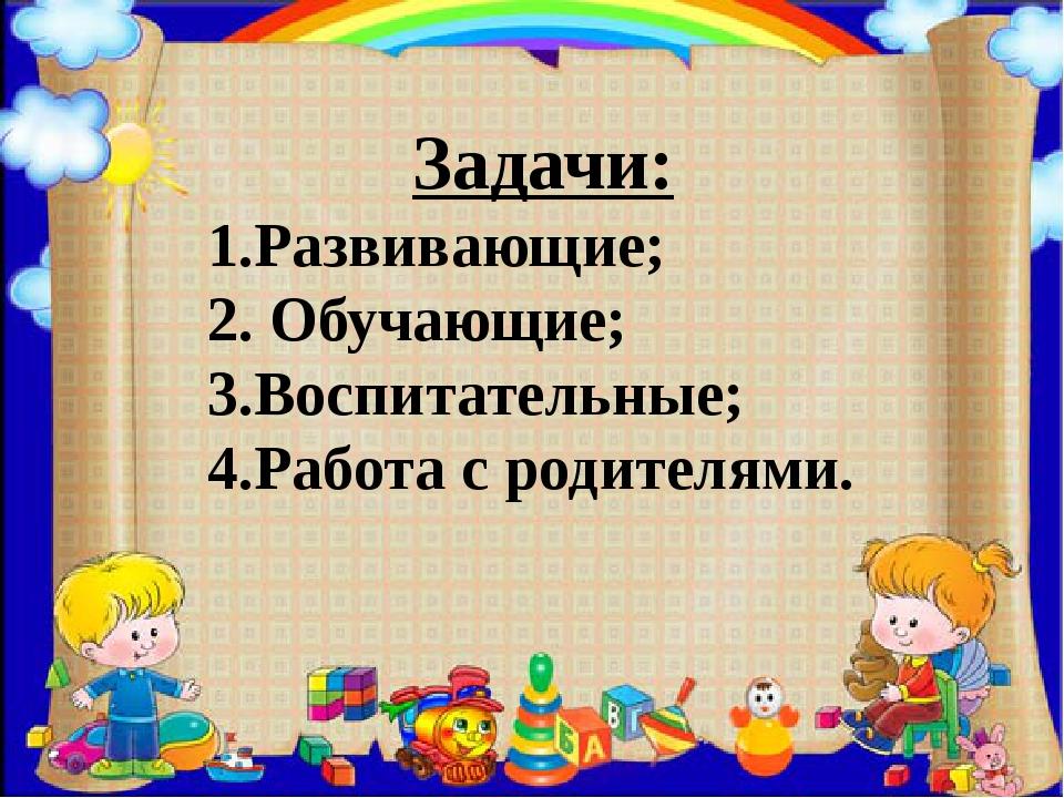 Задачи: 1.Развивающие; 2. Обучающие; 3.Воспитательные; 4.Работа с родителями.