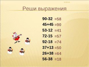 * * Реши выражения 90-32 45+45 53-12 72-15 92-18 37+13 26+38 56-38 =58 =90 =4