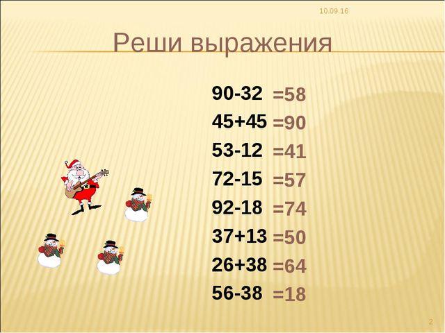 * * Реши выражения 90-32 45+45 53-12 72-15 92-18 37+13 26+38 56-38 =58 =90 =4...