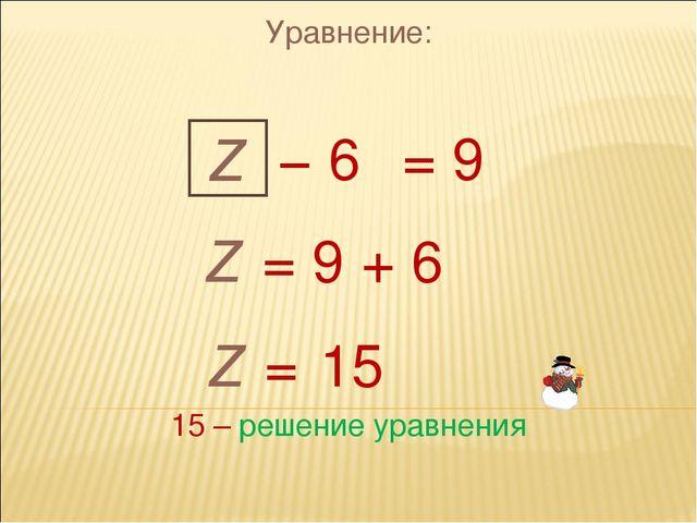 Уравнение: z = 9 z = 9 + 6 z = 15 − 6 15 – решение уравнения