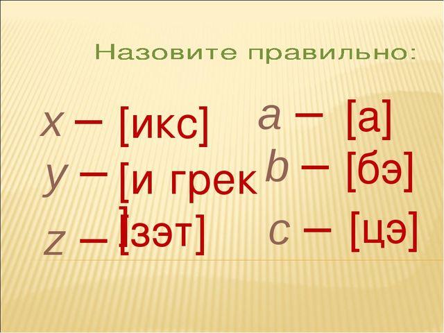 x – y – z – a – b – c – [икс] [и́грек] [зэт] [а] [бэ] [цэ]