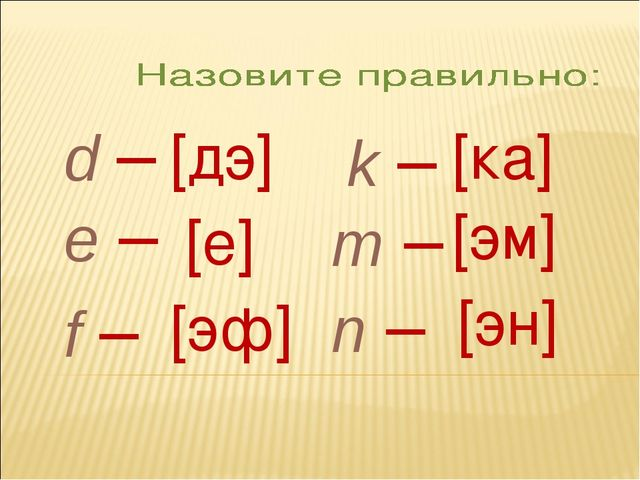 d – e – f – k – m – n – [дэ] [е] [эф] [ка] [эм] [эн]