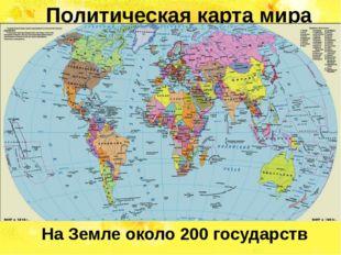 Политическая карта мира На Земле около 200 государств