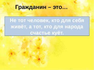 Гражданин – это… а тот, кто для народа счастье куёт Не тот человек, кто для с