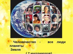 Человечество - все люди планеты Земля ( 7 миллиардов)