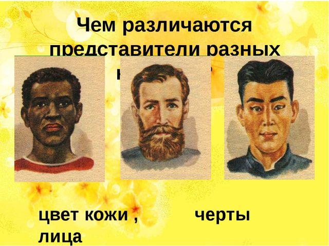 Чем различаются представители разных народов? цвет кожи , черты лица